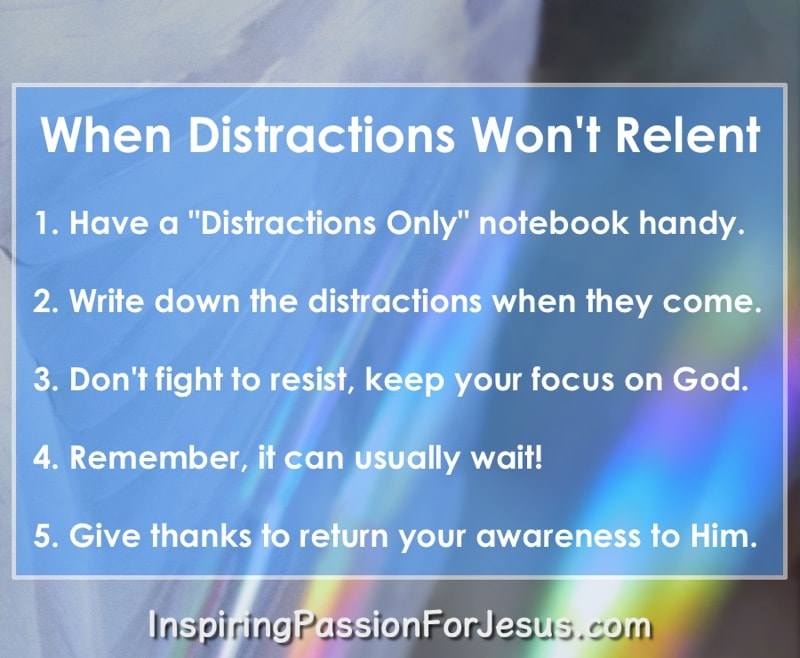 When Distractions Won't Relent: 1. Have a 'Distractions Only' notebook handy. | 2. Write down the distractions when they come. | 3. Don't fight to resist, keep your focus on God. | 4. Remember, it can usually wait! | 5. Give thanks to return your awareness to Him.